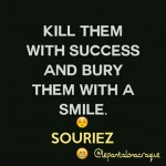 Kill them with success and bury them with a smile…